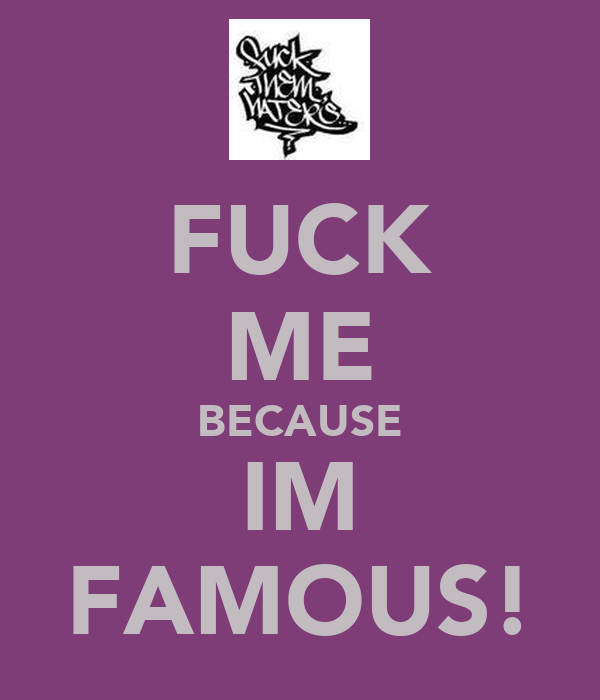 FUCK ME BECAUSE IM FAMOUS!