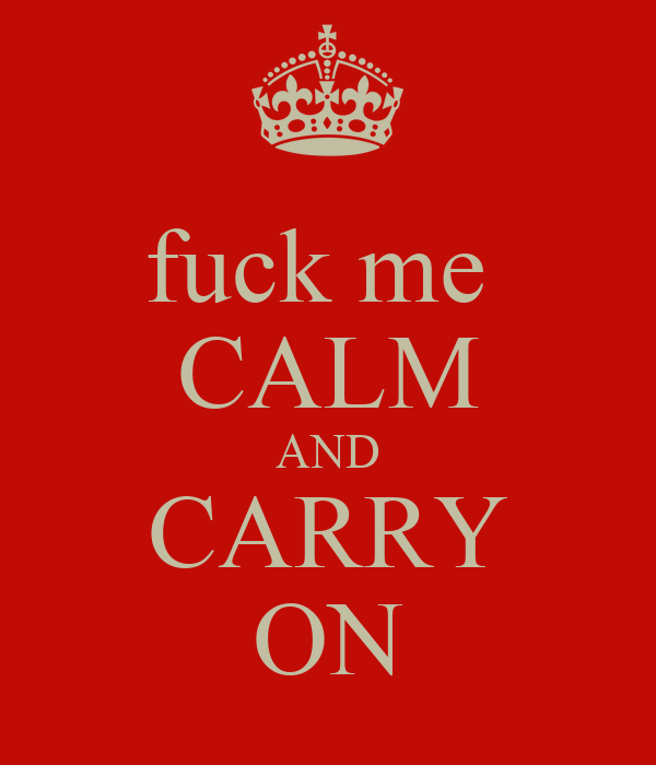 fuck me  CALM AND CARRY ON