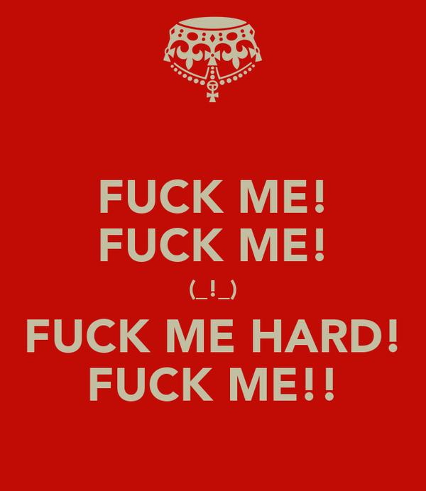 FUCK ME! FUCK ME! (_!_) FUCK ME HARD! FUCK ME!!