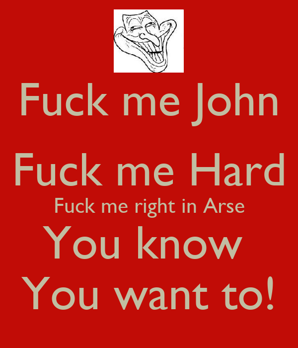 Fuck me John Fuck me Hard Fuck me right in Arse You know  You want to!