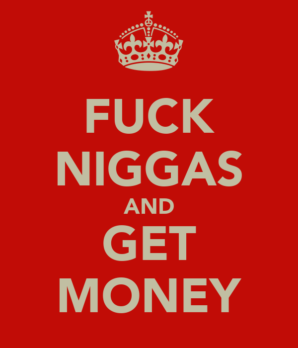FUCK NIGGAS AND GET MONEY