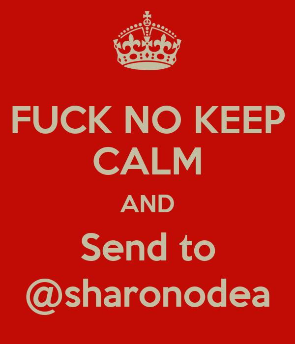 FUCK NO KEEP CALM AND Send to @sharonodea