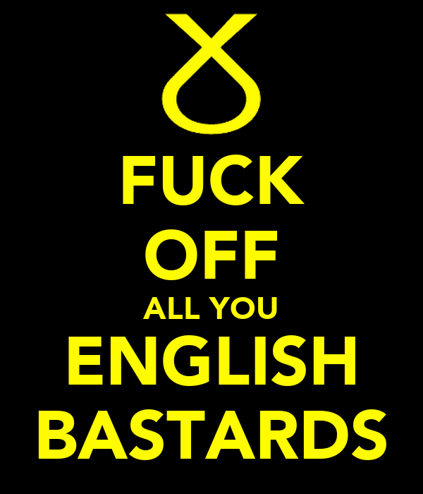 FUCK OFF ALL YOU ENGLISH BASTARDS