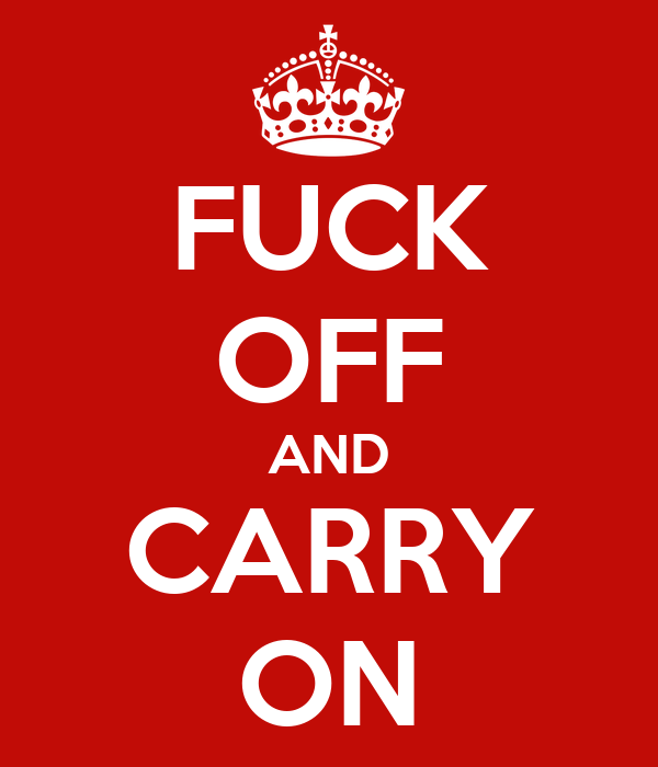 FUCK OFF AND CARRY ON