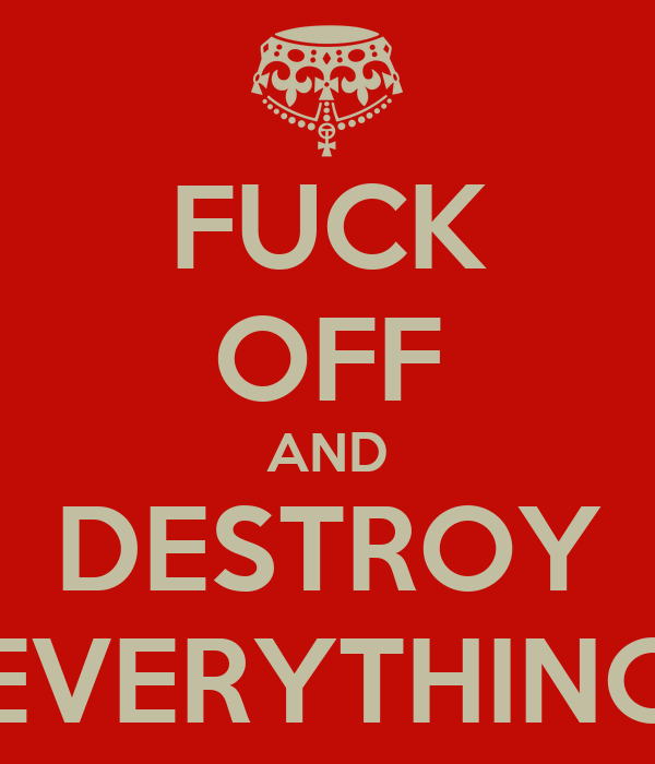 FUCK OFF AND DESTROY EVERYTHING