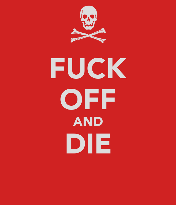 FUCK OFF AND DIE