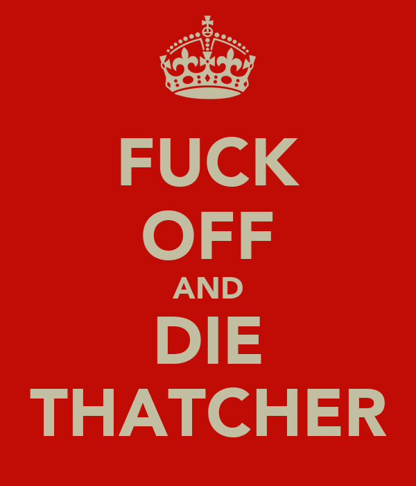 FUCK OFF AND DIE THATCHER