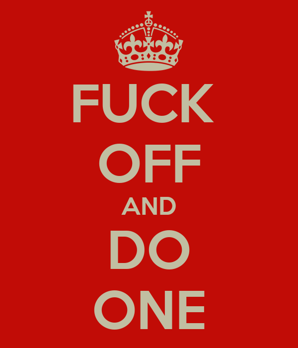 FUCK  OFF AND DO ONE