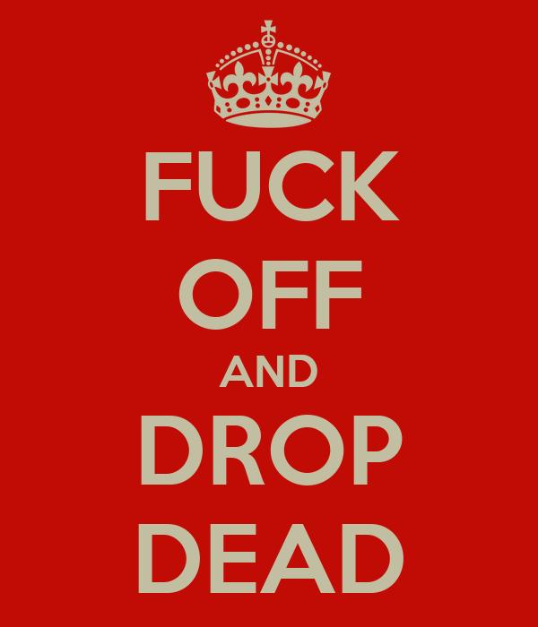 FUCK OFF AND DROP DEAD
