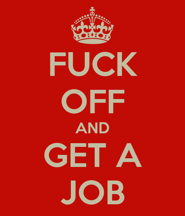 FUCK OFF AND GET A JOB