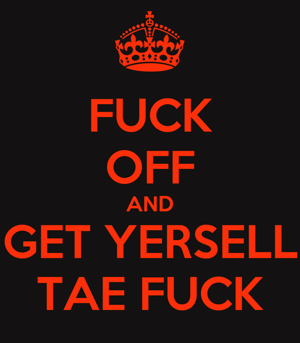 FUCK OFF AND GET YERSELL TAE FUCK