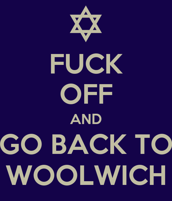 FUCK OFF AND GO BACK TO WOOLWICH