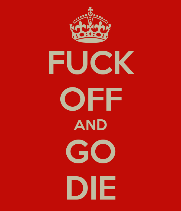 FUCK OFF AND GO DIE