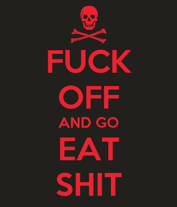 FUCK OFF AND GO EAT SHIT
