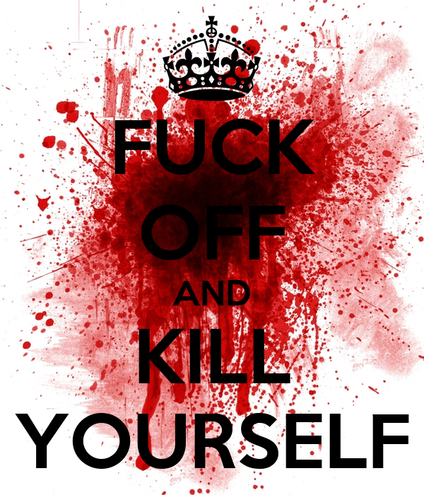 FUCK OFF AND KILL YOURSELF