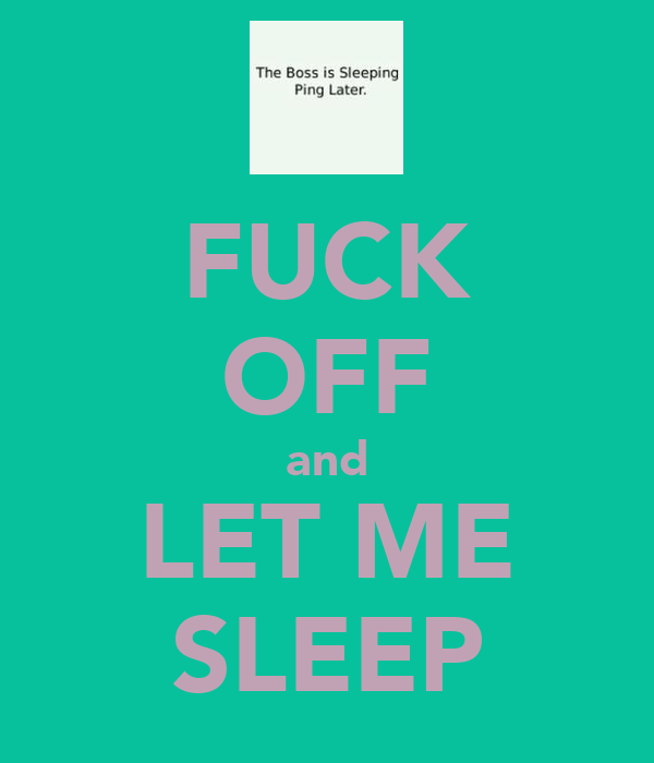FUCK OFF and LET ME SLEEP