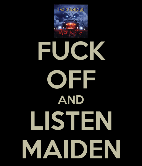 FUCK OFF AND LISTEN MAIDEN
