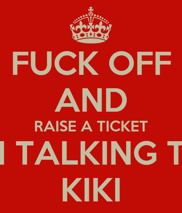 FUCK OFF AND RAISE A TICKET IM TALKING TO KIKI
