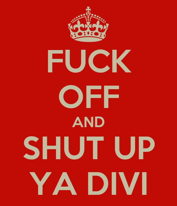 FUCK OFF AND SHUT UP YA DIVI
