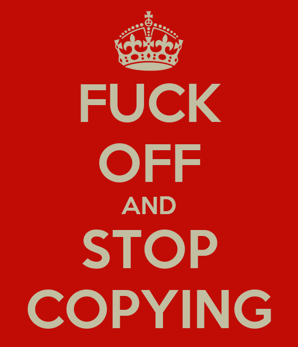 FUCK OFF AND STOP COPYING