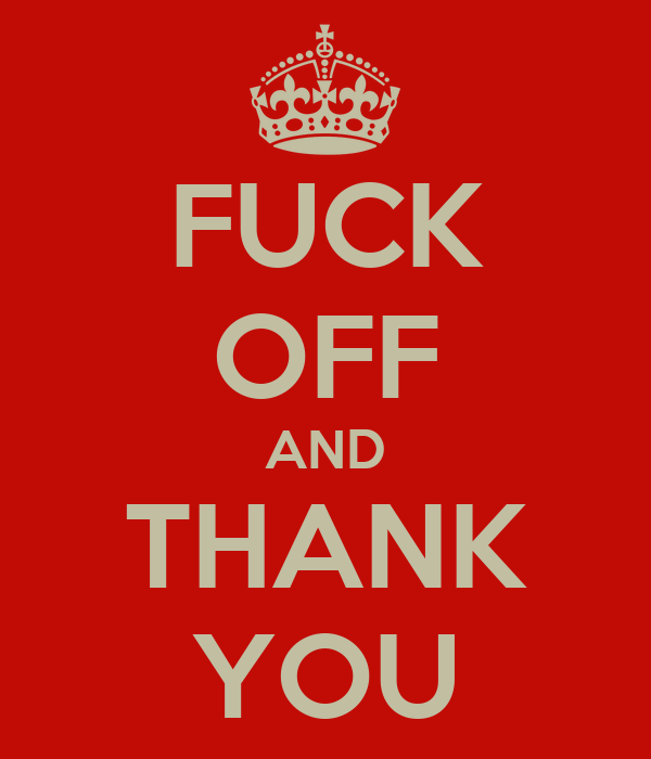 FUCK OFF AND THANK YOU