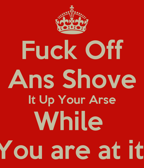 Fuck Off Ans Shove It Up Your Arse While  You are at it!