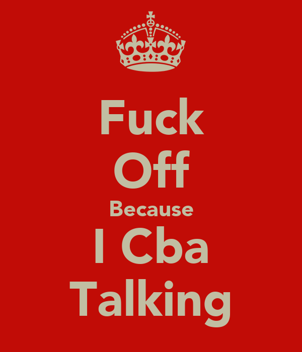 Fuck Off Because I Cba Talking