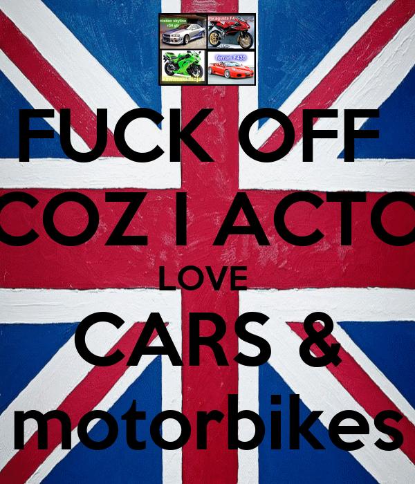 FUCK OFF  COZ I ACTO LOVE  CARS & motorbikes