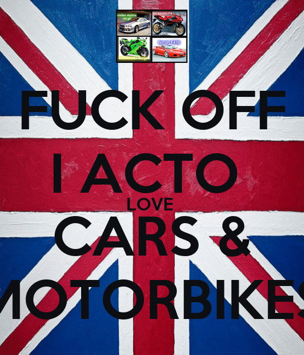 FUCK OFF I ACTO  LOVE  CARS & MOTORBIKES