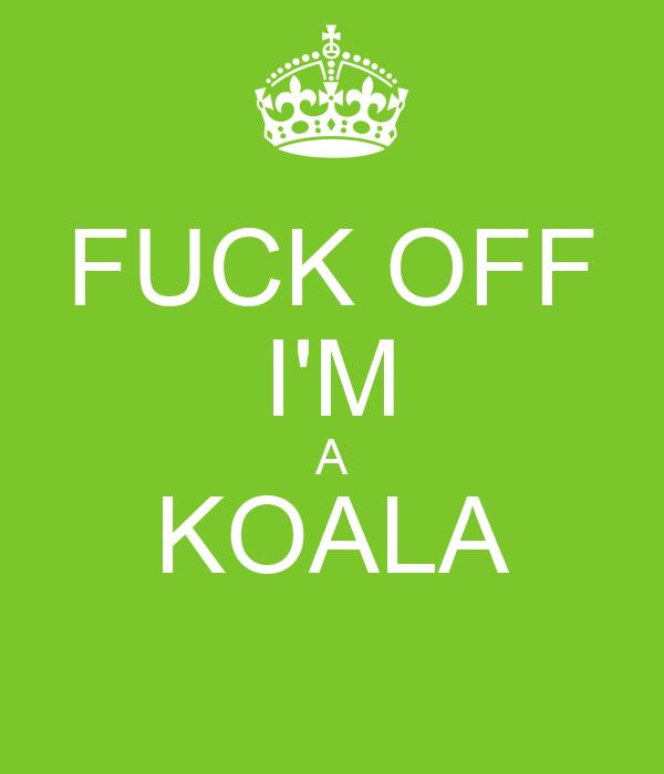FUCK OFF I'M A KOALA