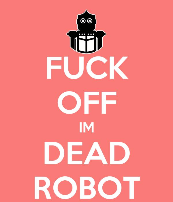 FUCK OFF IM DEAD ROBOT