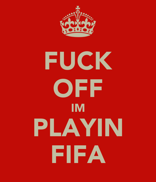 FUCK OFF IM PLAYIN FIFA