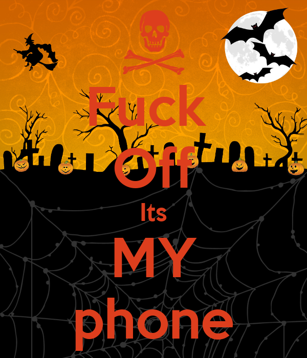 Fuck  Off Its MY phone