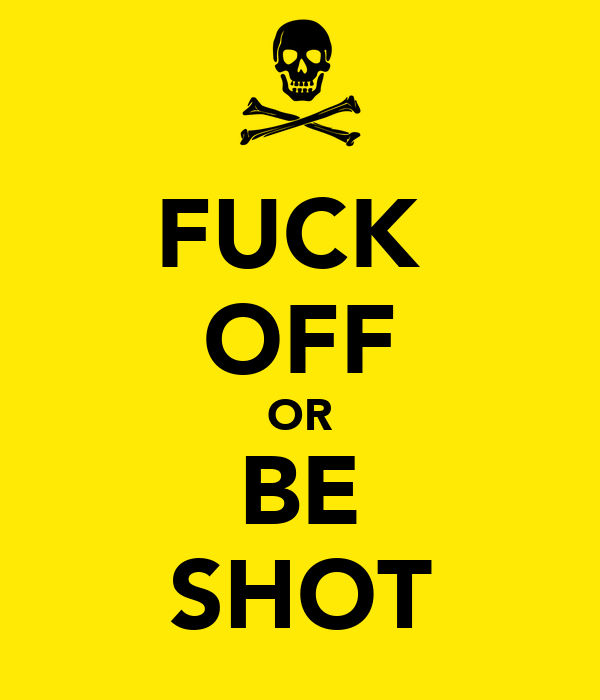 FUCK  OFF OR BE SHOT