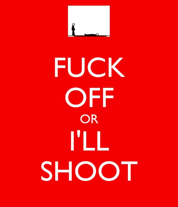 FUCK OFF OR I'LL SHOOT