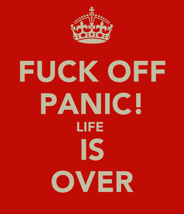 FUCK OFF PANIC! LIFE  IS OVER