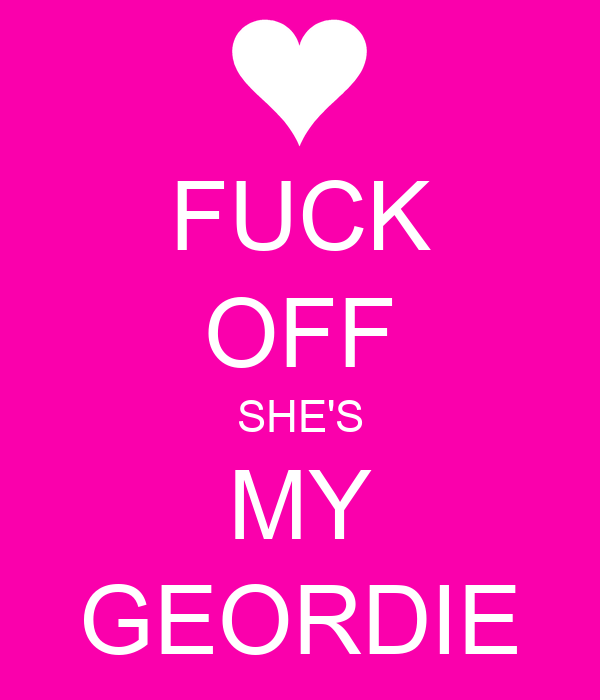 FUCK OFF SHE'S MY GEORDIE