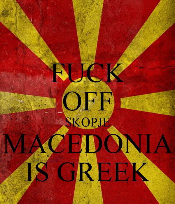 FUCK OFF SKOPJE MACEDONIA IS GREEK