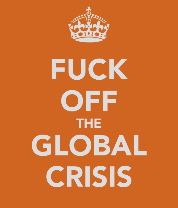 FUCK OFF THE GLOBAL CRISIS