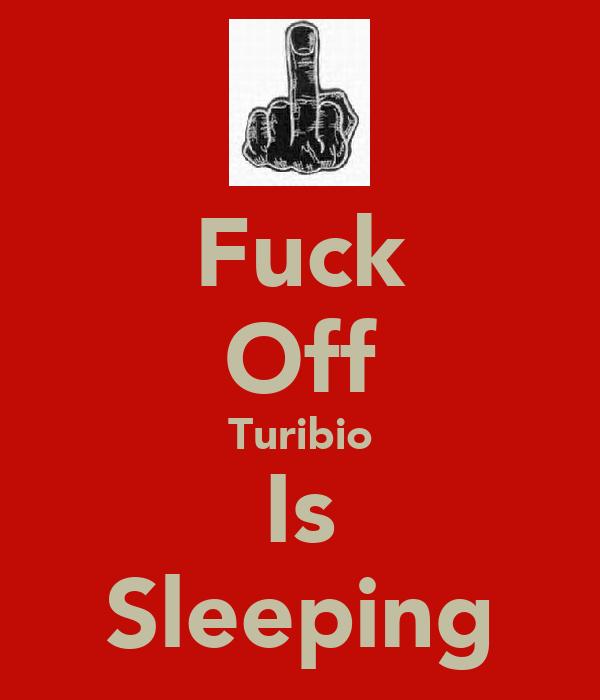 Fuck Off Turibio Is Sleeping