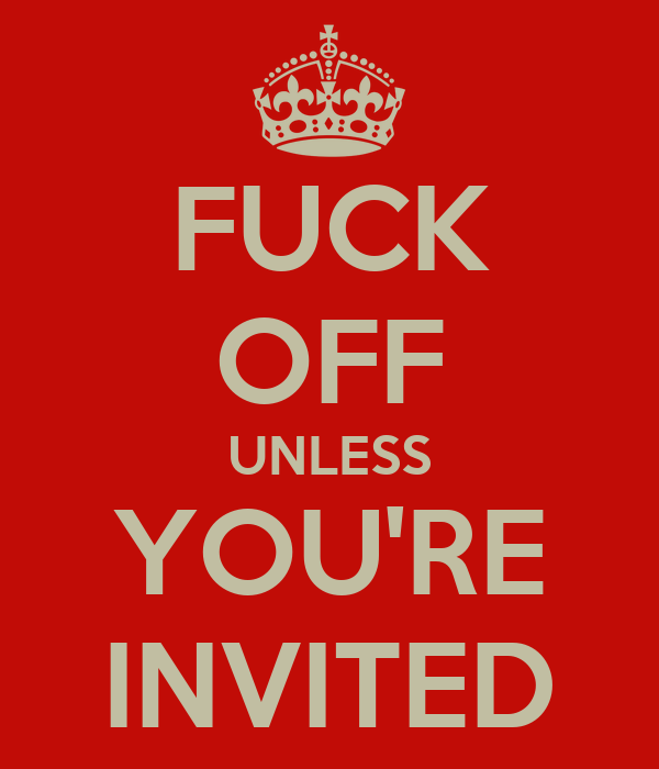 FUCK OFF UNLESS YOU'RE INVITED