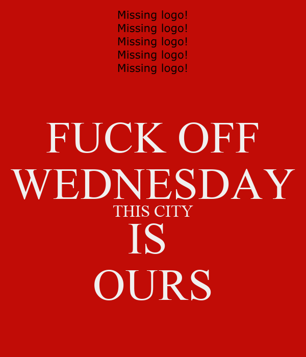 FUCK OFF WEDNESDAY THIS CITY IS  OURS