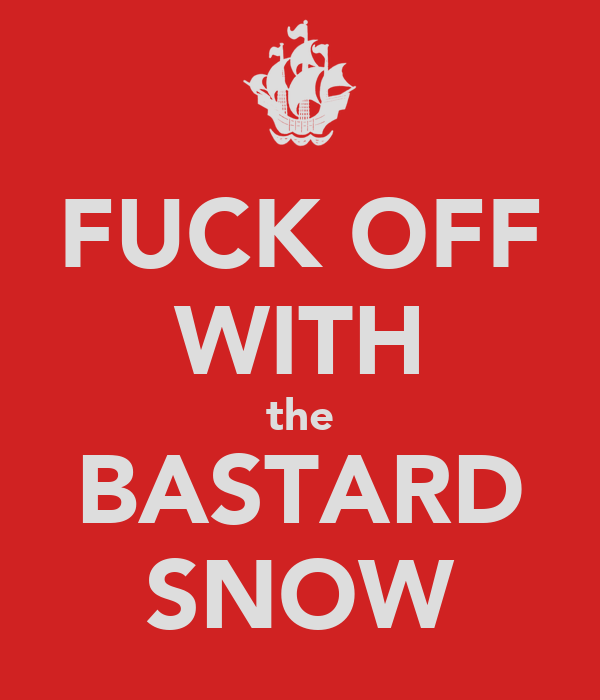 FUCK OFF WITH the BASTARD SNOW