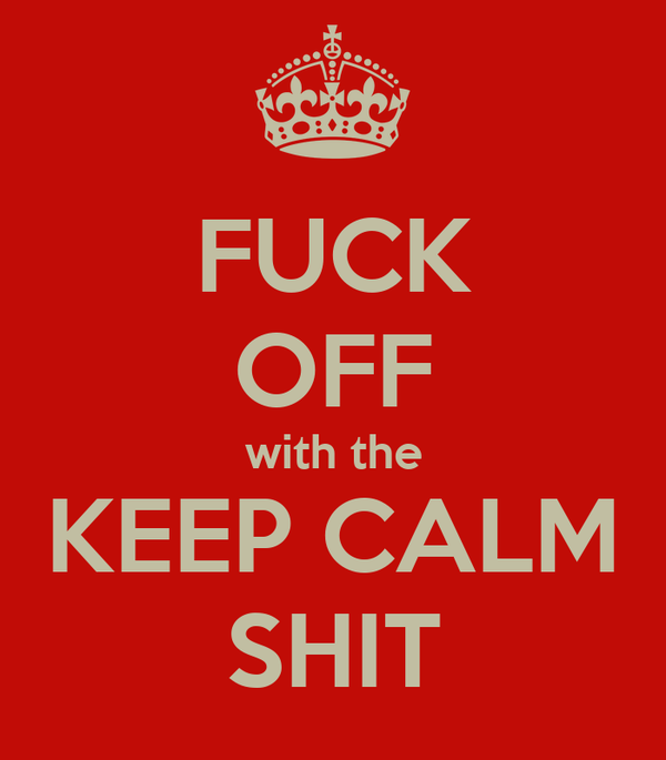 FUCK OFF with the KEEP CALM SHIT