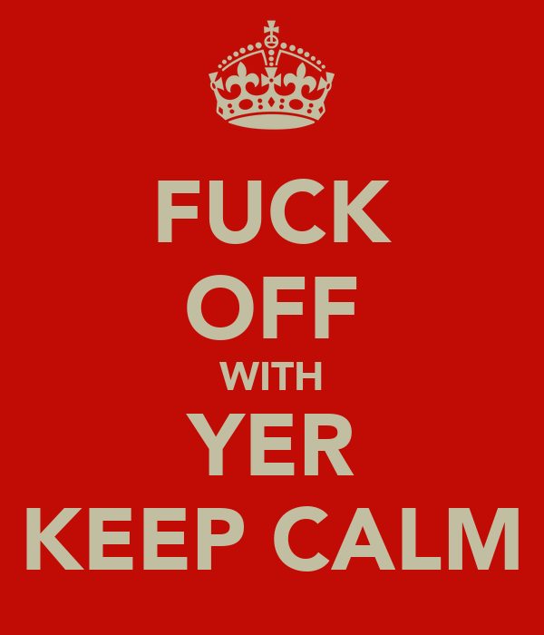 FUCK OFF WITH YER KEEP CALM