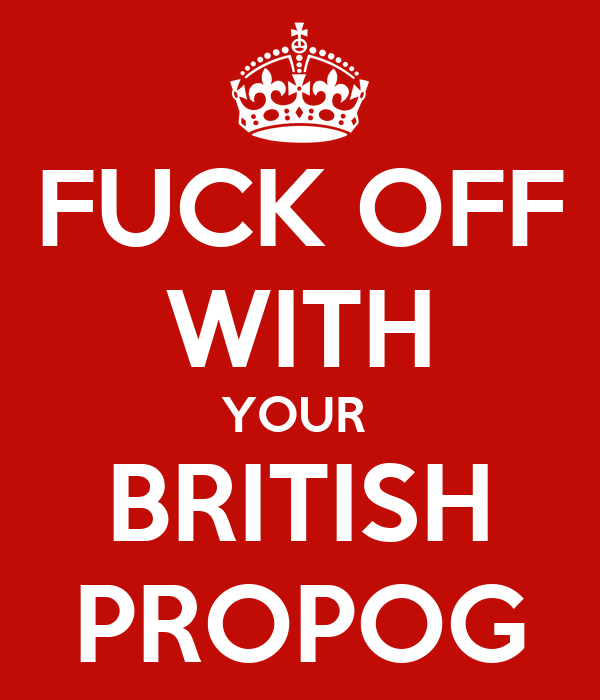 FUCK OFF WITH YOUR  BRITISH PROPOG