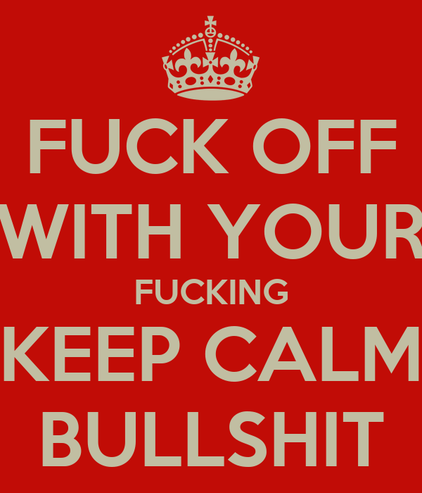 FUCK OFF WITH YOUR FUCKING KEEP CALM BULLSHIT