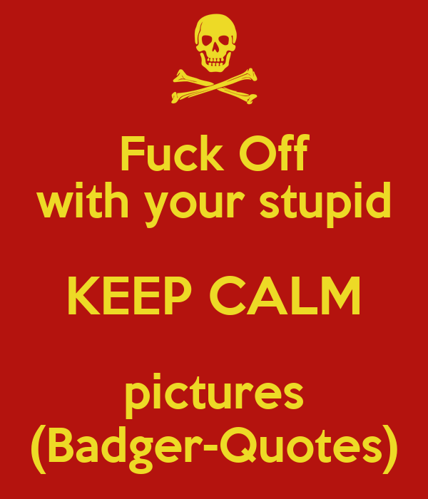 Fuck Off with your stupid KEEP CALM pictures (Badger-Quotes)