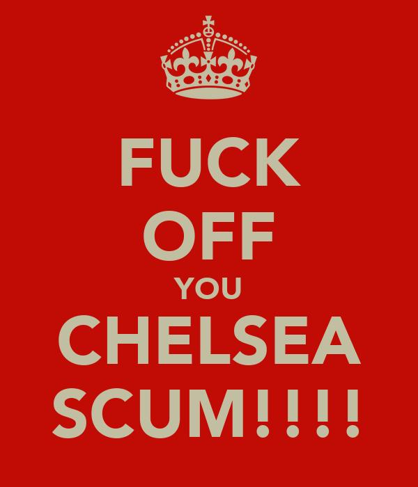 FUCK OFF YOU CHELSEA SCUM!!!!