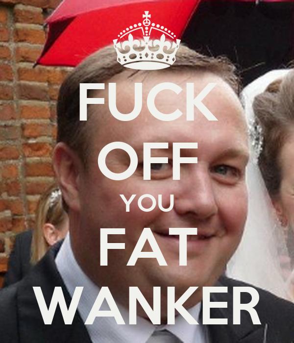 FUCK OFF YOU FAT WANKER